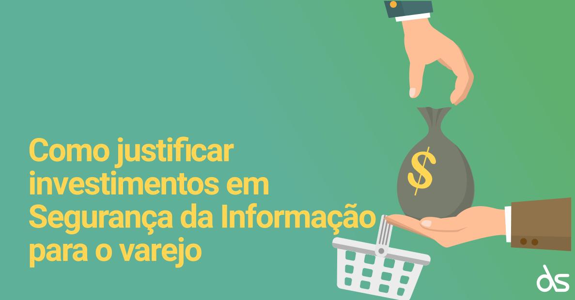 Como justificar investimentos em Segurança da Informação para o varejo