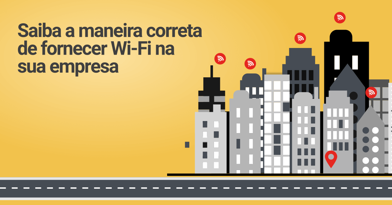 Saiba a maneira correta de fornecer Wi-Fi na sua empresa